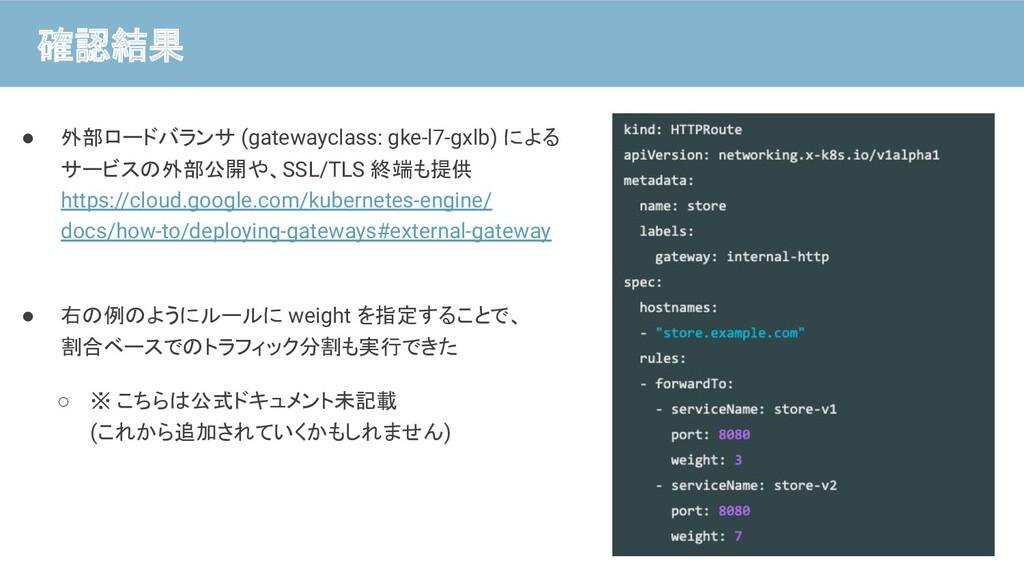 確認結果 ● 外部ロードバランサ (gatewayclass: gke-l7-gxlb) によ...