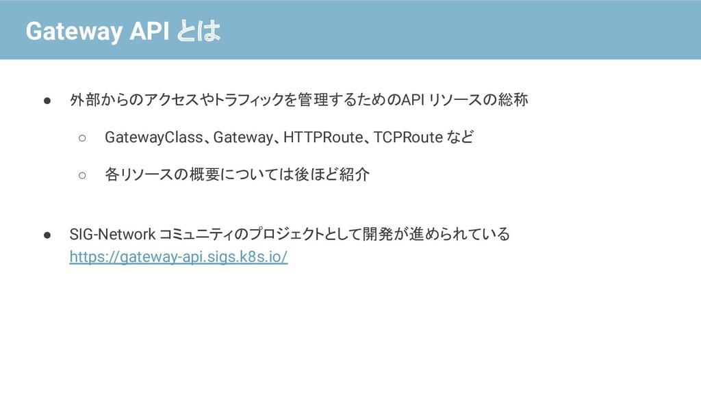 ● 外部からのアクセスやトラフィックを管理するための API リソースの総称 ○ Gatewa...