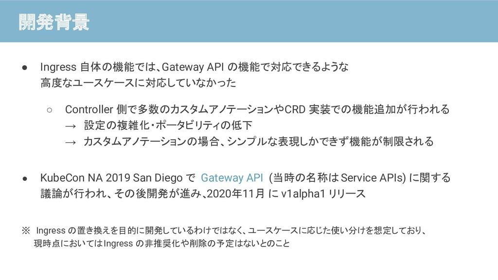● Ingress 自体の機能では、Gateway API の機能で対応できるような 高度なユ...