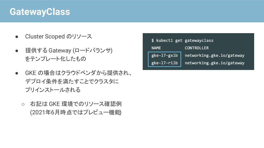 ● Cluster Scoped のリソース ● 提供する Gateway (ロードバランサ)...