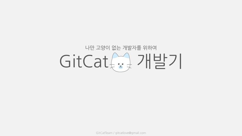 GitCat 개발기 나만 고양이 없는 개발자를 위하여 GitCatTeam / gitc...