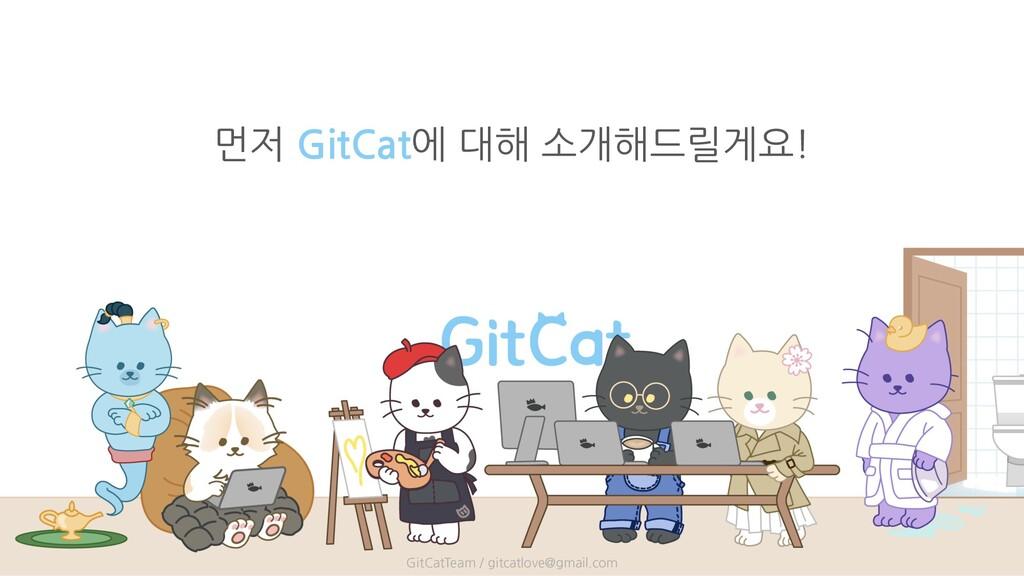 먼저 GitCat에 대해 소개해드릴게요! GitCatTeam / gitcatlove@...