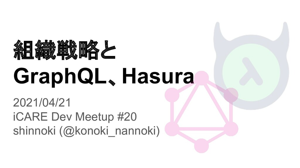 組織戦略と GraphQL、Hasura 2021/04/21 iCARE Dev Meetu...
