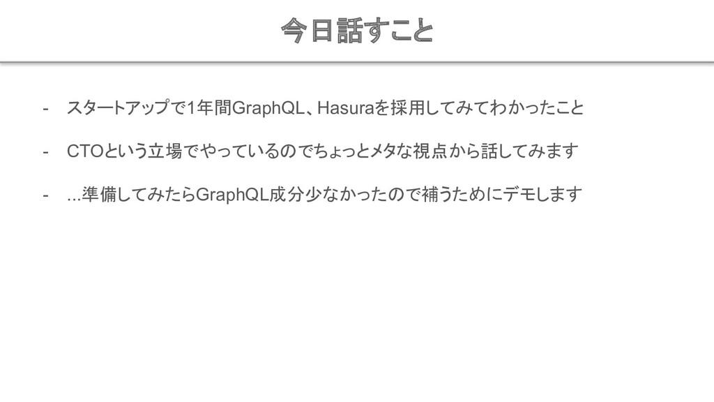 今日話すこと - スタートアップで1年間GraphQL、Hasuraを採用してみてわかったこと...
