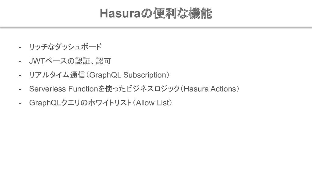 Hasuraの便利な機能 - リッチなダッシュボード - JWTベースの認証、認可 - リアル...