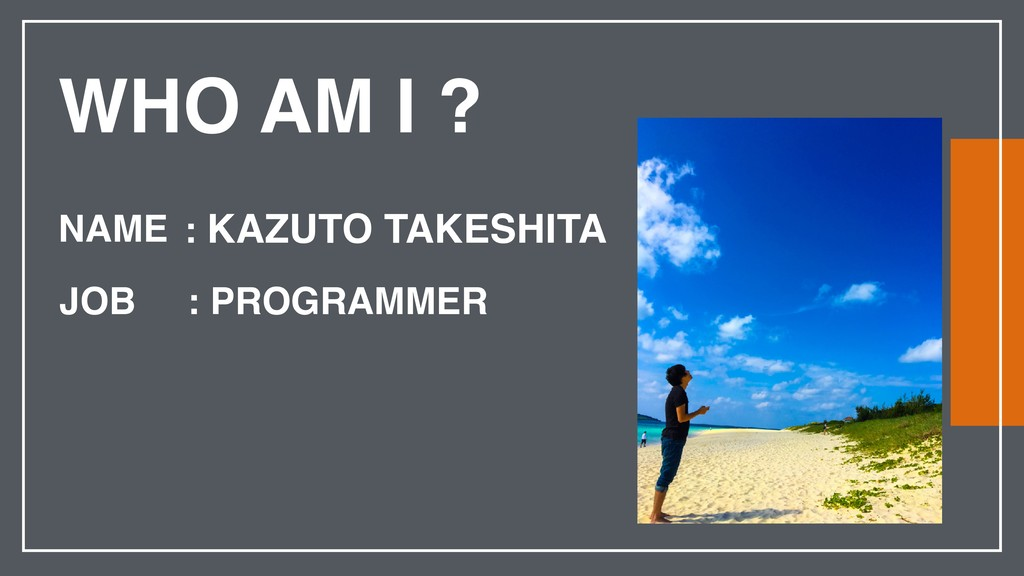 WHO AM I ? NAME JOB : KAZUTO TAKESHITA : PROGRA...