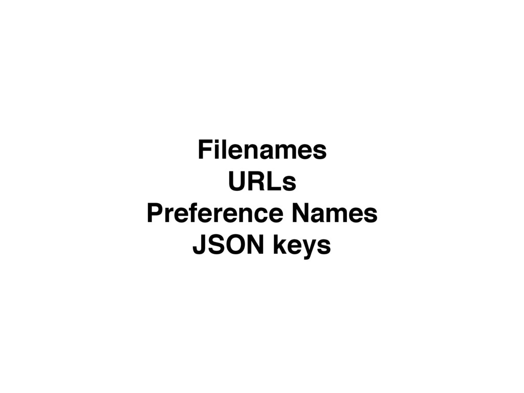 Filenames URLs Preference Names JSON keys
