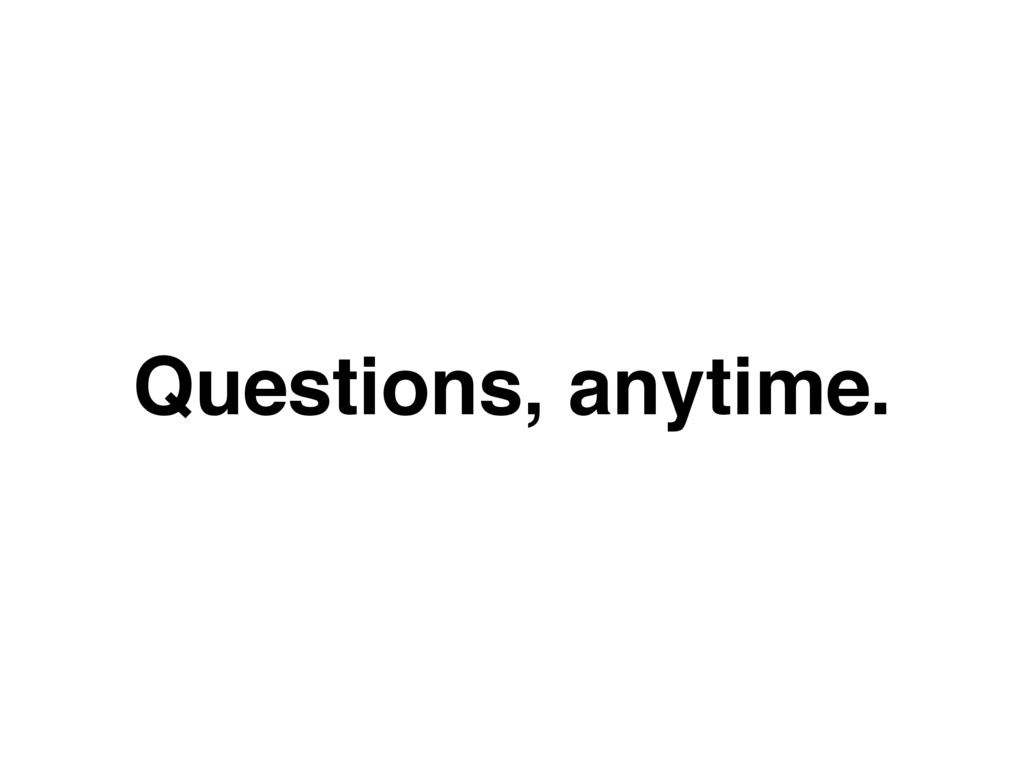 Questions, anytime.