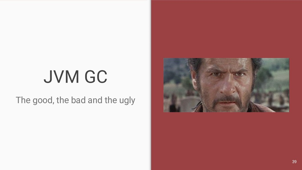 JVM GC The good, the bad and the ugly 39