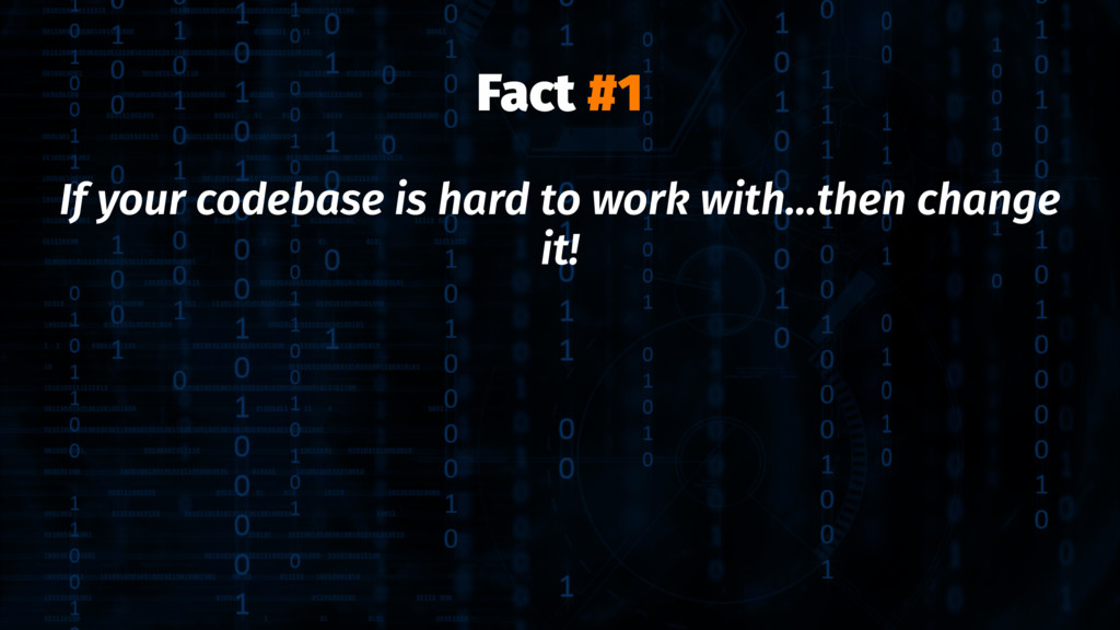 Fact #1 If your codebase is hard to work with.....