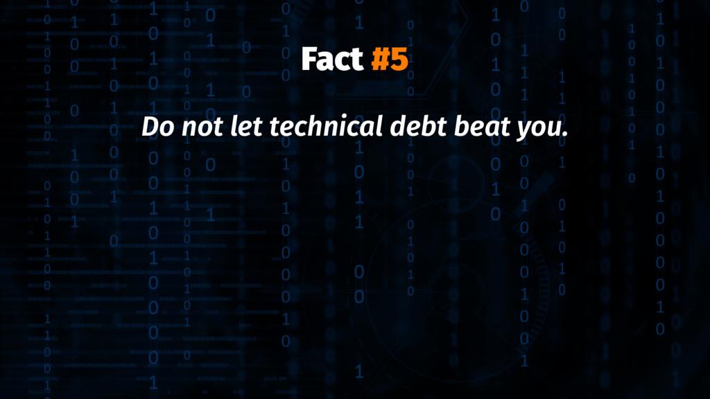 Fact #5 Do not let technical debt beat you.