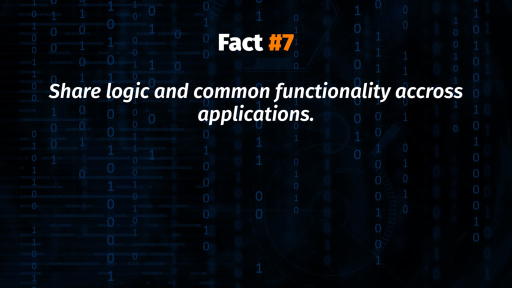 Fact #7 Share logic and common functionality ac...