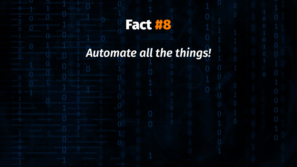 Fact #8 Automate all the things!