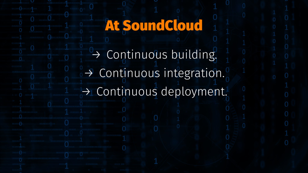 At SoundCloud → Continuous building. → Continuo...