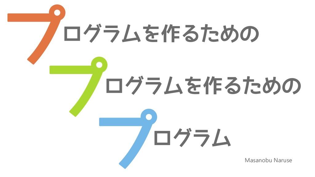 Masanobu Naruse ログラムを作るための プ プ プ ログラムを作るための ログラム