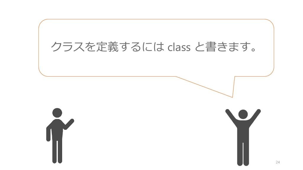 24 クラスを定義するには class と書きます。