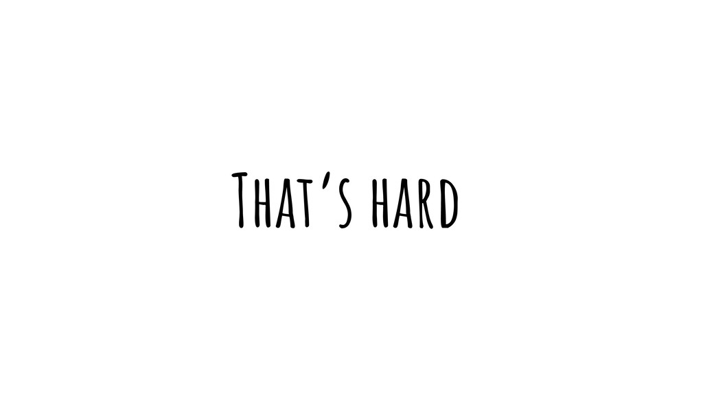 That's hard