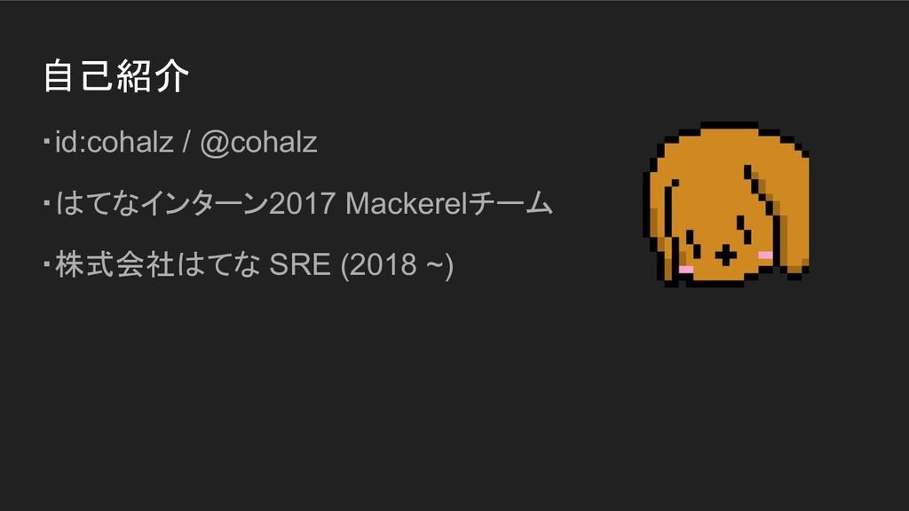 自己紹介 ・id:cohalz / @cohalz ・はてなインターン2017 Mackere...