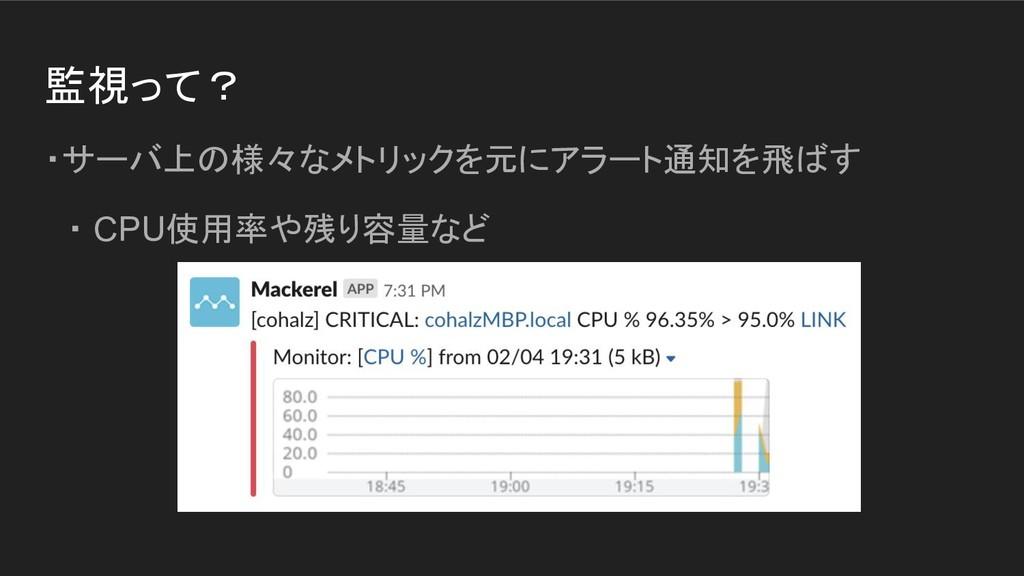 監視って? ・サーバ上の様々なメトリックを元にアラート通知を飛ばす  ・ CPU使用率や残り容...