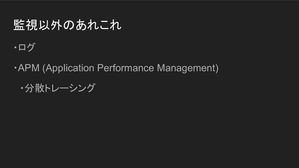 監視以外のあれこれ ・ログ ・APM (Application Performance Man...