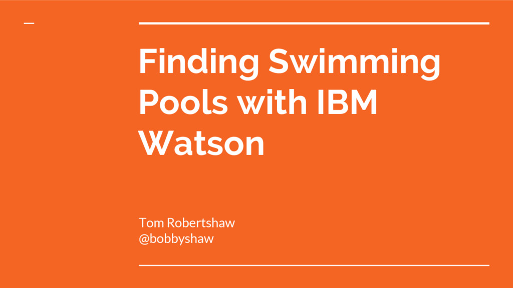 Finding Swimming Pools with IBM Watson Tom Robe...