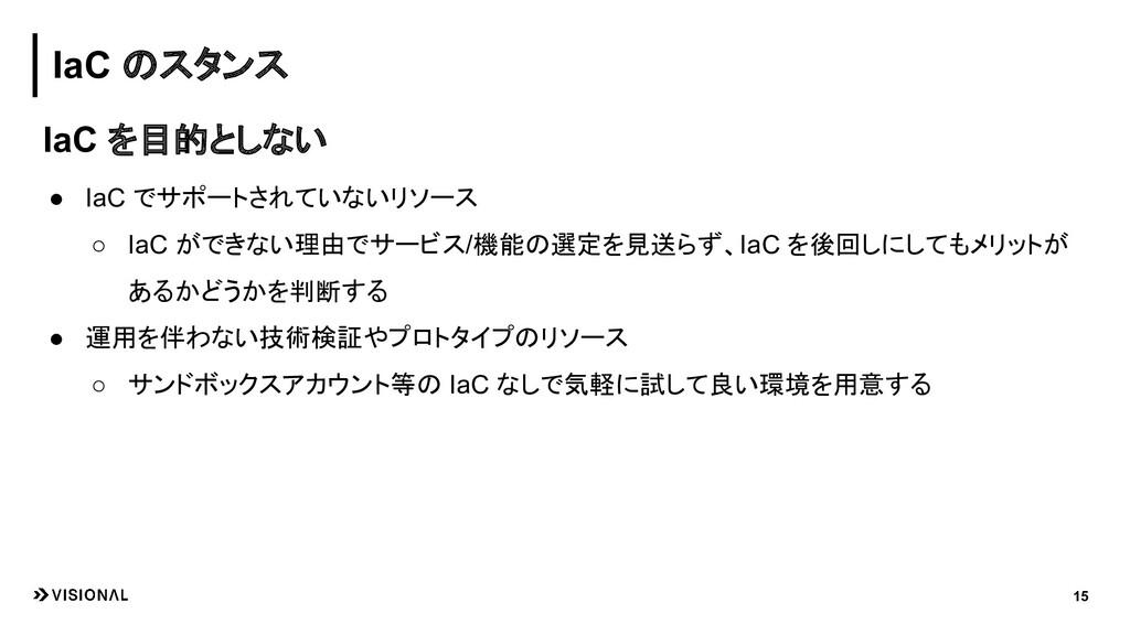 15 IaC のスタンス IaC を目的としない ● IaC でサポートされていないリソース ...
