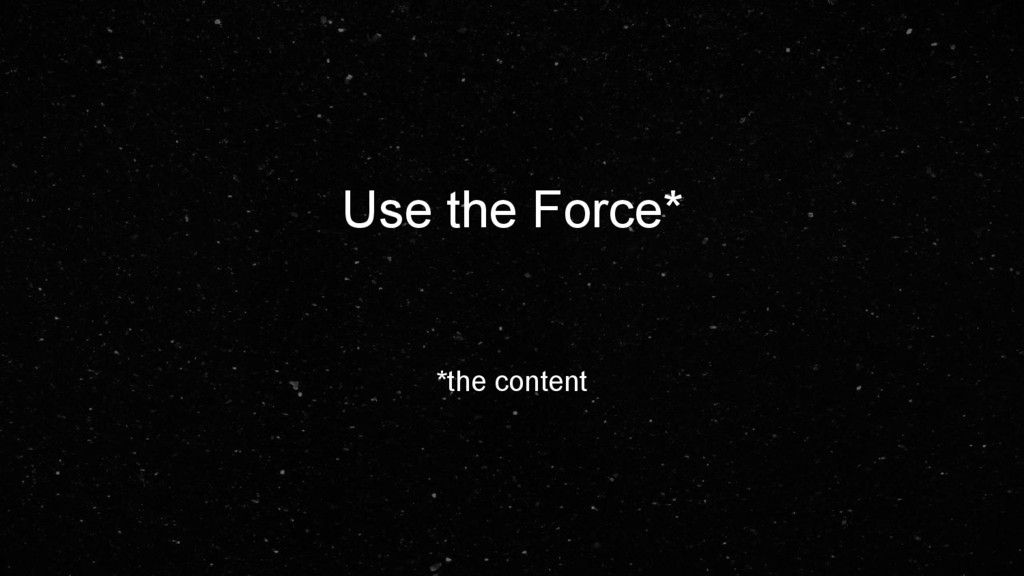 Use the Force* *the content