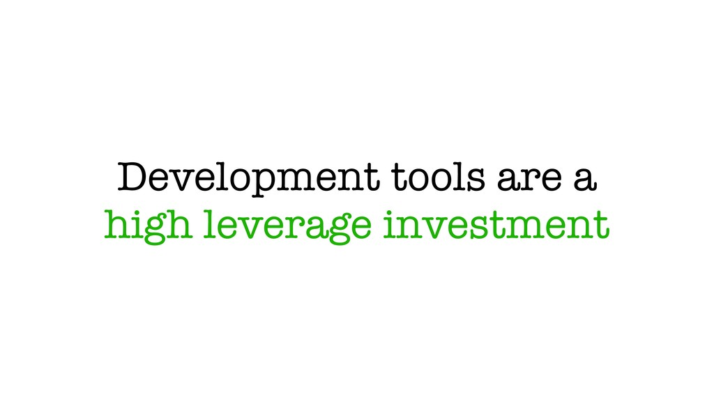 Development tools are a high leverage investment