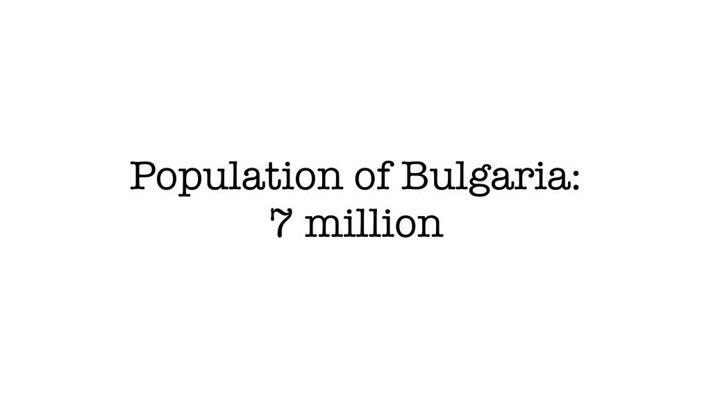 Population of Bulgaria: 7 million