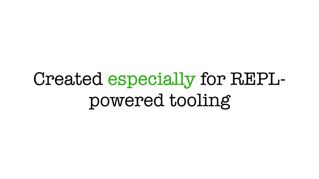 Created especially for REPL- powered tooling