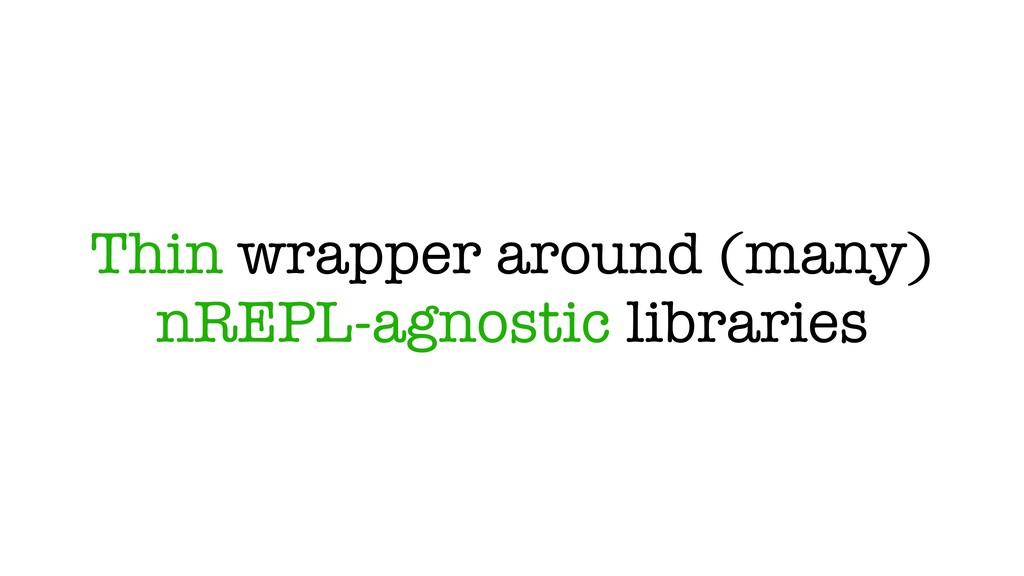 Thin wrapper around (many) nREPL-agnostic libra...