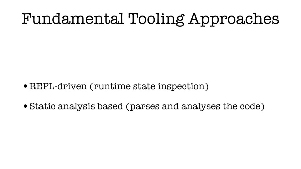 Fundamental Tooling Approaches •REPL-driven (ru...