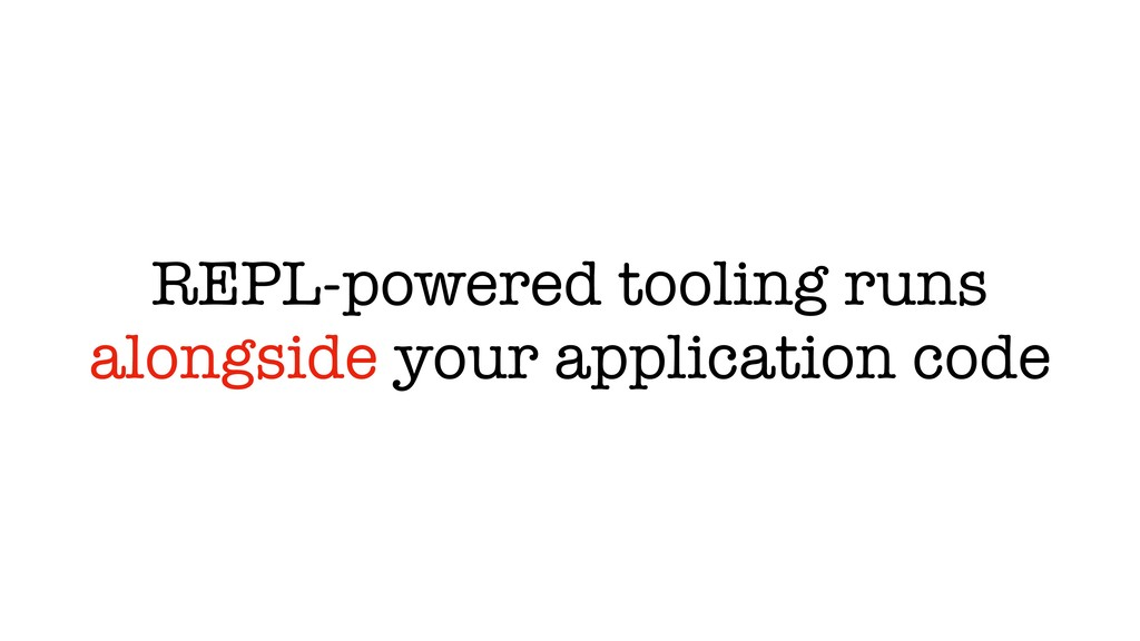 REPL-powered tooling runs alongside your applic...