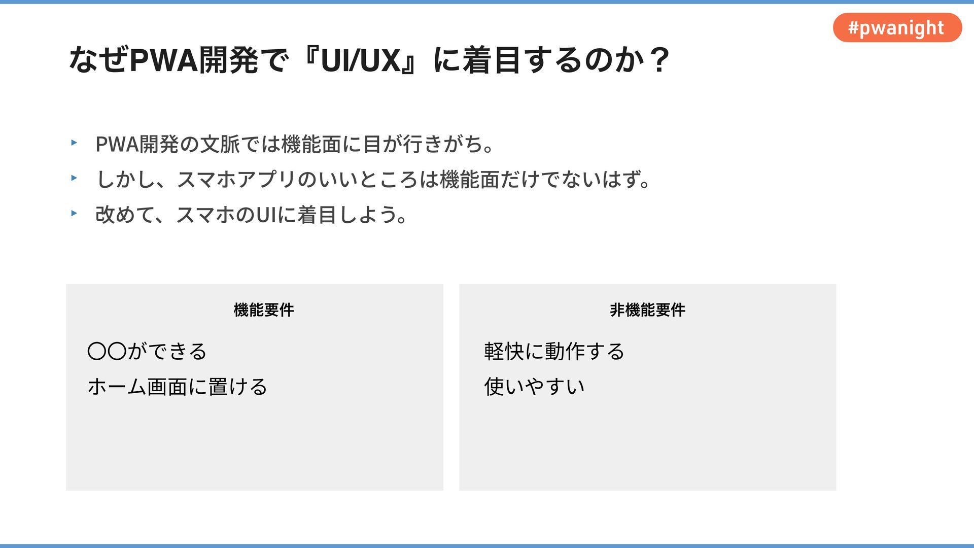 #pwanight なぜPWA開発で『UI/UX』に着⽬するのか? ‣ PWA開発の⽂脈では機...