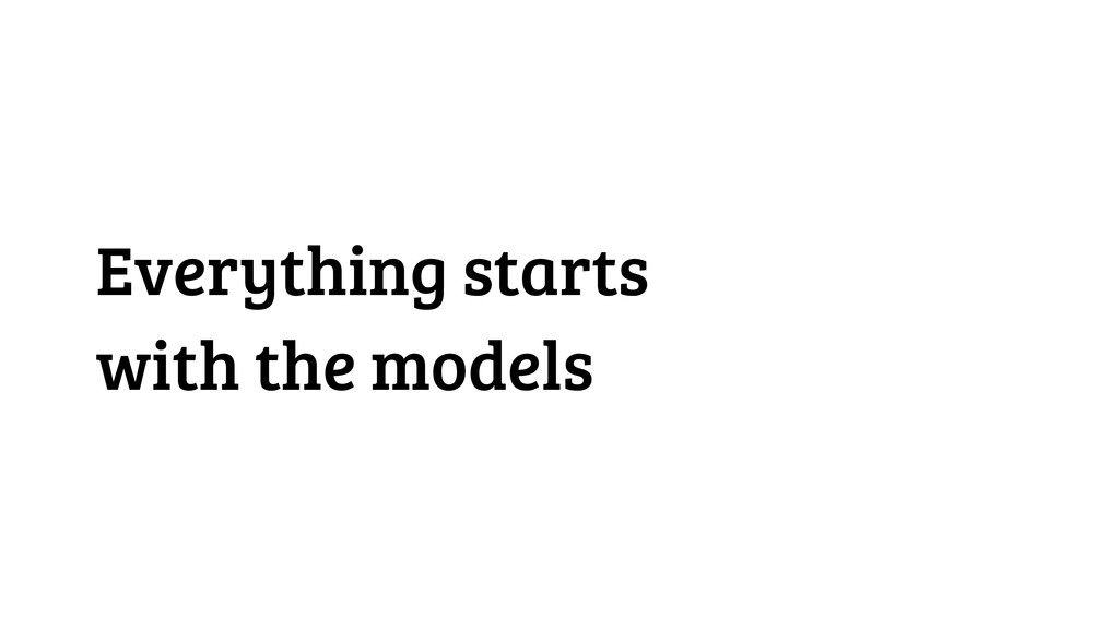 Everything starts with the models