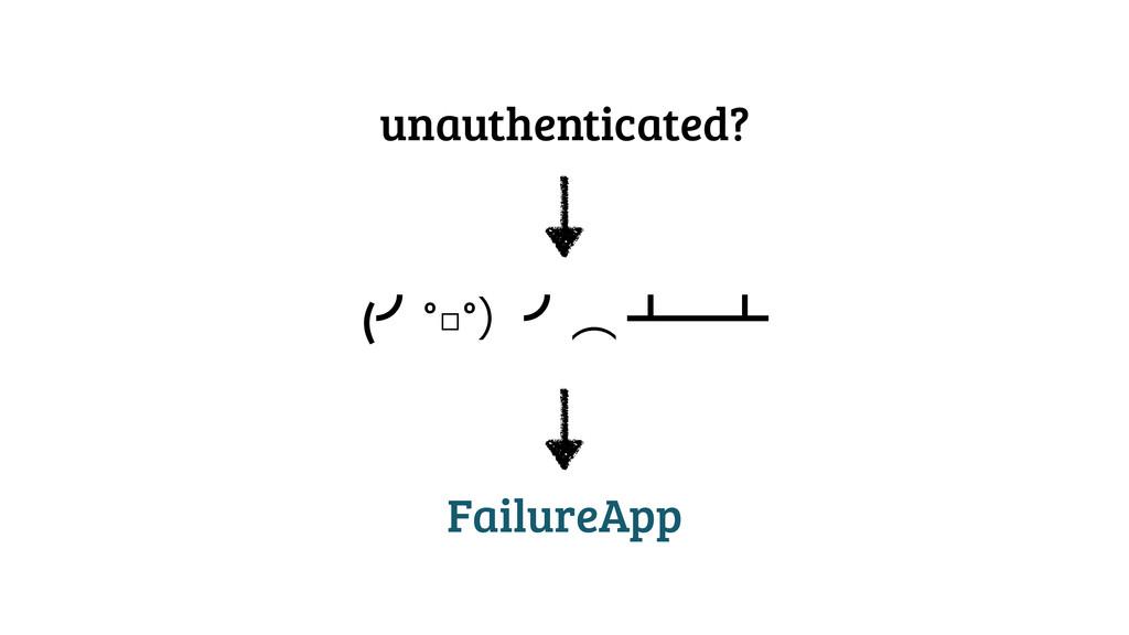 unauthenticated? (›°□°ʣ›ớ ᵲᴸᵲ FailureApp