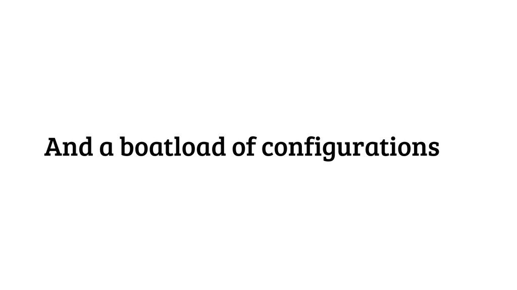 And a boatload of configurations