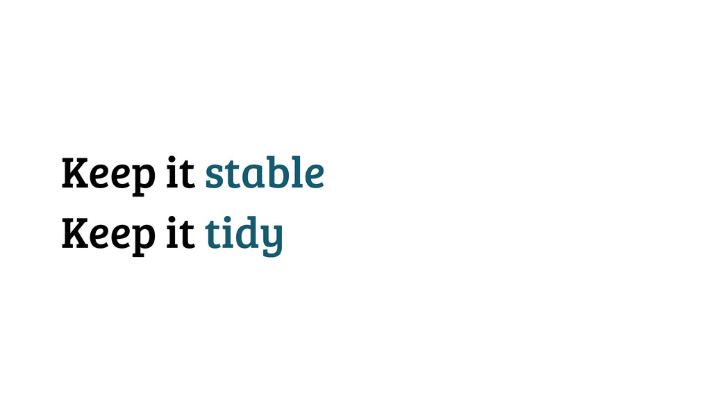Keep it stable Keep it tidy