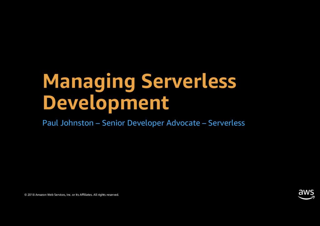 Managing Serverless Development Paul Johnston –...
