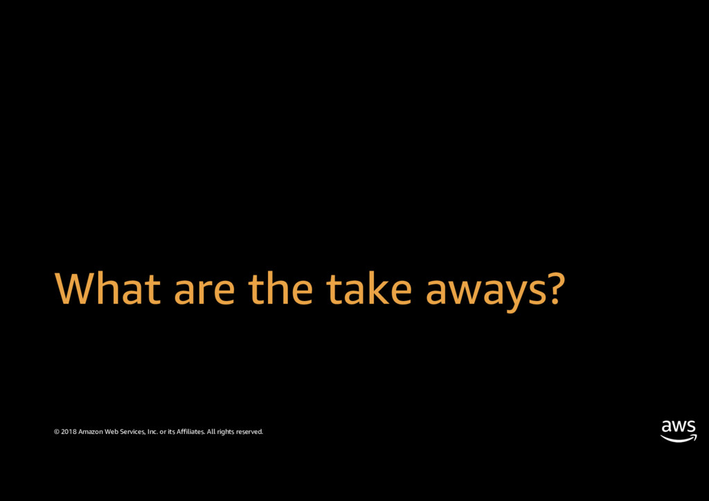 What are the take aways? © 2018 Amazon Web Serv...