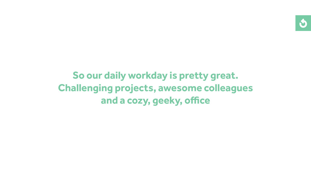 So our daily workday is pretty great. Challengi...