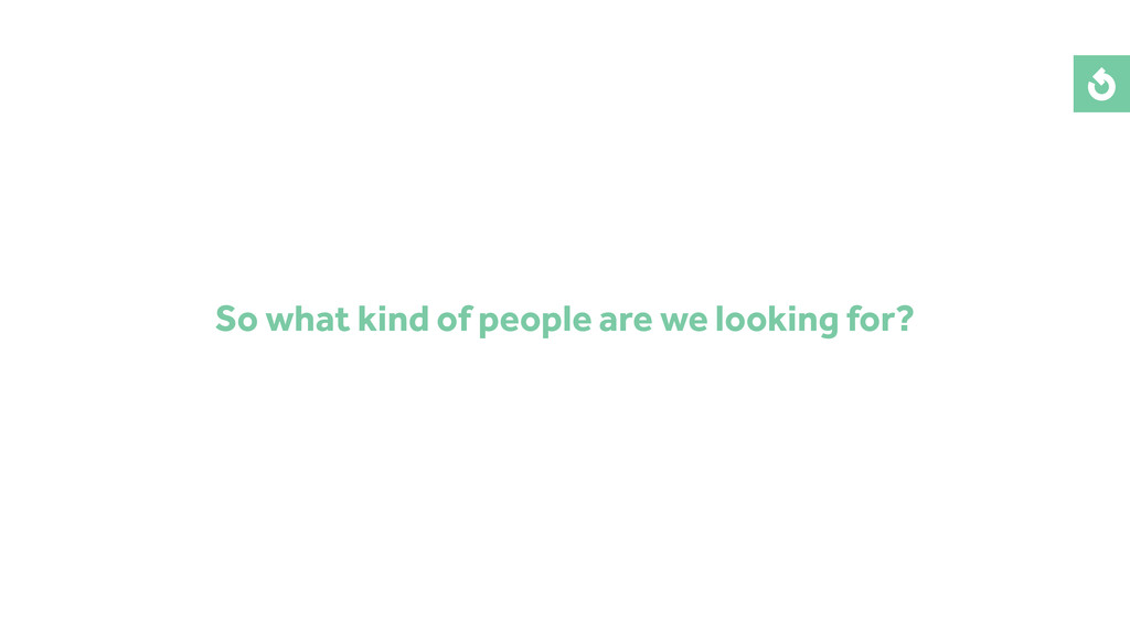 So what kind of people are we looking for?