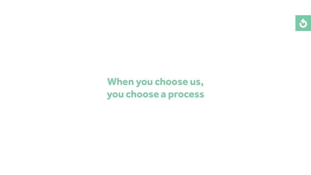 When you choose us, you choose a process
