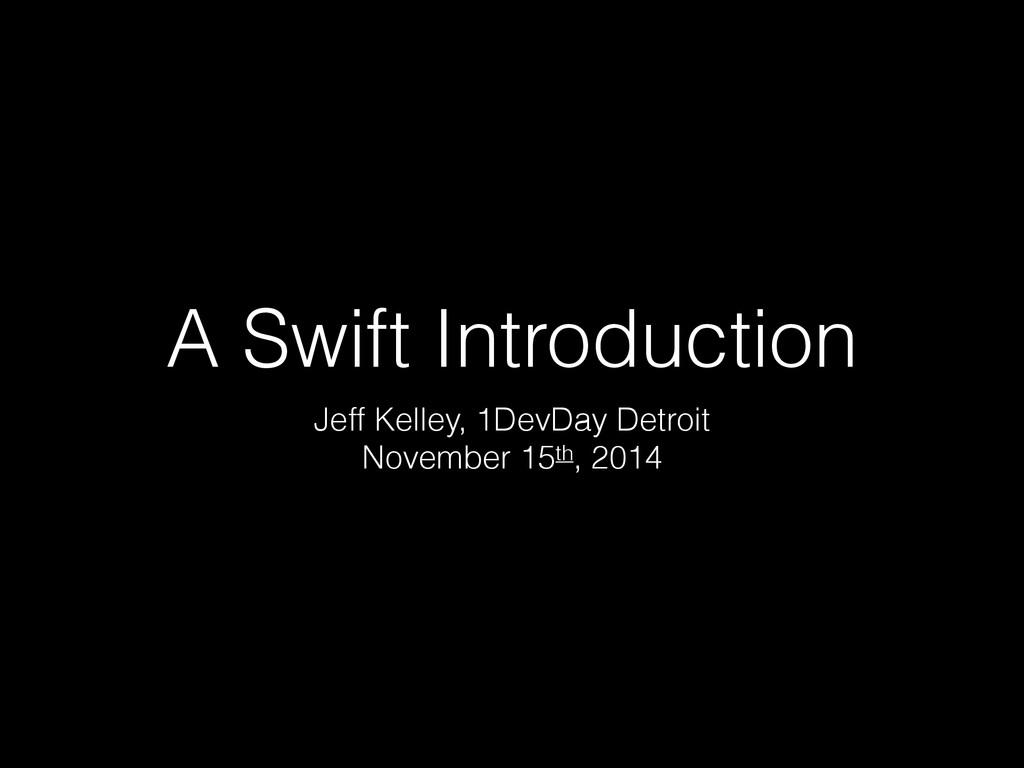 A Swift Introduction Jeff Kelley, 1DevDay Detro...