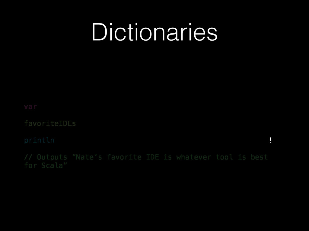 Dictionaries var favoriteIDEs println // Output...