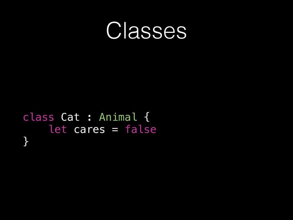 Classes class Cat : Animal { let cares = false }