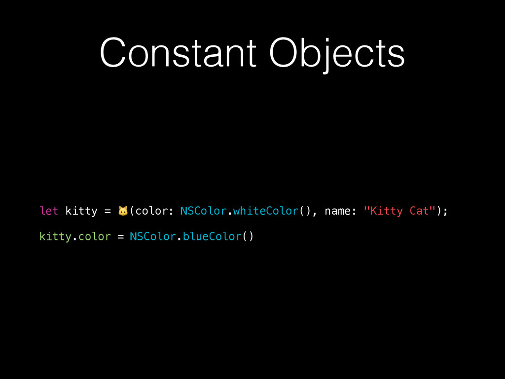 Constant Objects let kitty = (color: NSColor.wh...