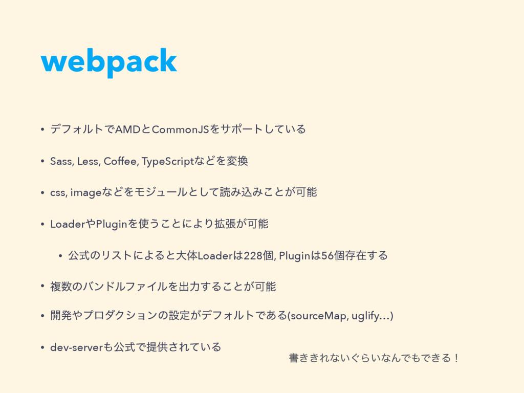 webpack • σϑΥϧτͰAMDͱCommonJSΛαϙʔτ͍ͯ͠Δ • Sass, L...