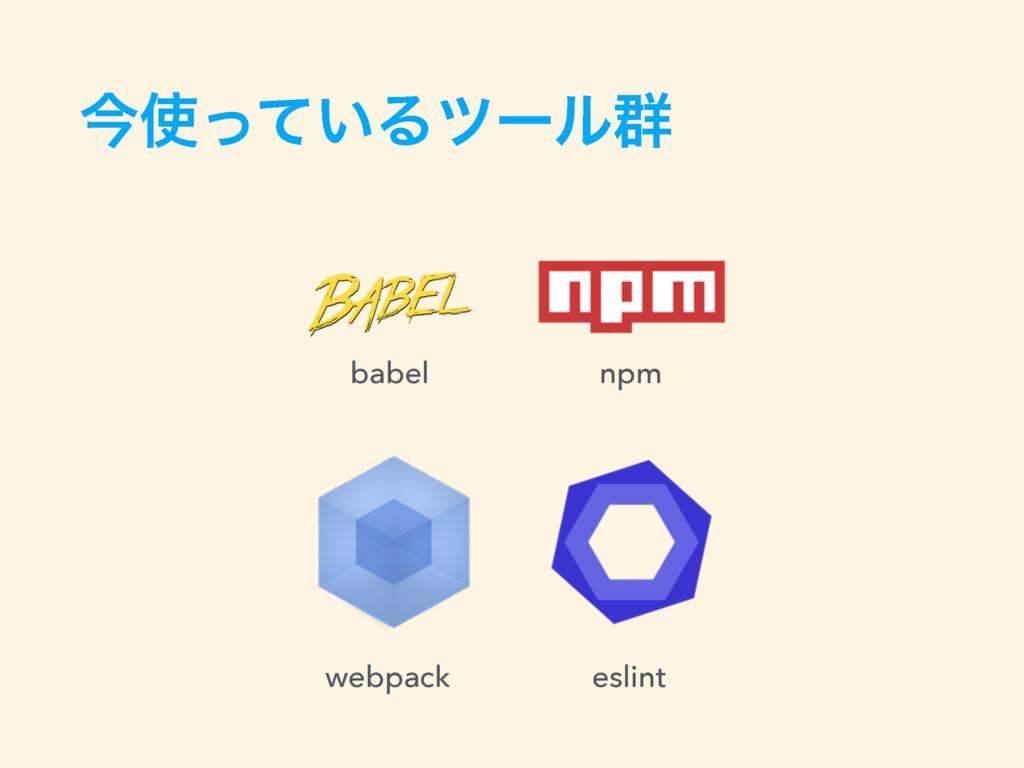 ࠓ͍ͬͯΔπʔϧ܈ babel npm webpack eslint