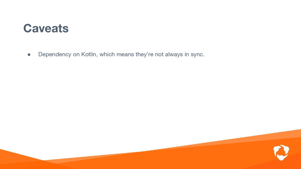 ● Dependency on Kotlin, which means they're not...